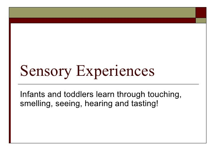 Sensory Experiences Infants and toddlers learn through touching, smelling, seeing, hearing and tasting!