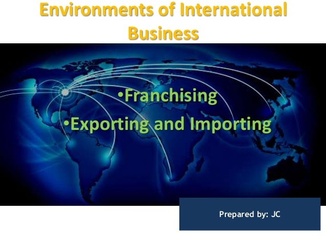 Environments of International Business •Franchising •Exporting and Importing Prepared by: JC