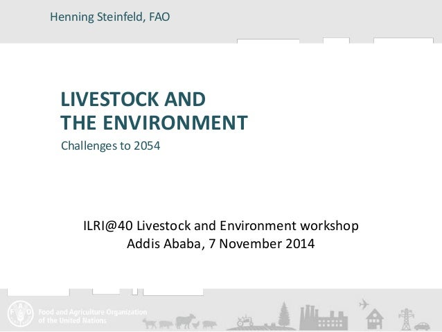 Henning Steinfeld, FAO  LIVESTOCK AND  THE ENVIRONMENT  Challenges to 2054  ILRI@40 Livestock and Environment workshop  Ad...