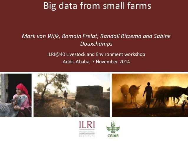 Big data from small farms  Mark van Wijk, Romain Frelat, Randall Ritzema and Sabine  Douxchamps  ILRI@40 Livestock and Env...