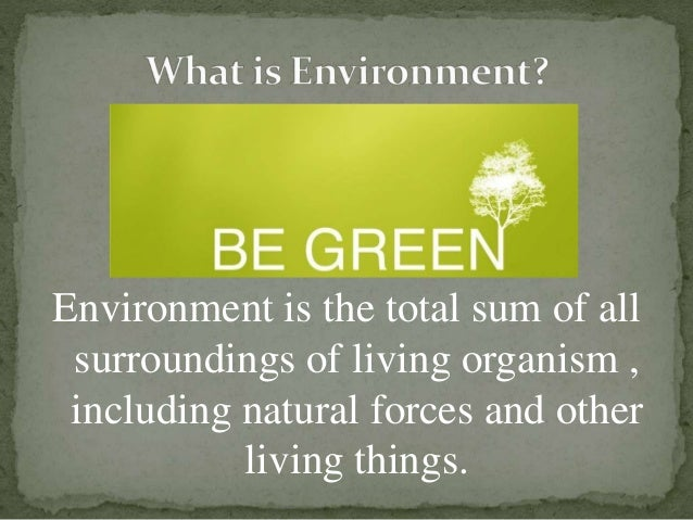 Environment is the total sum of all surroundings of living organism , including natural forces and other living things.