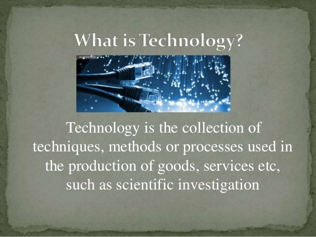 Technology is the collection of techniques, methods or processes used in the production of goods, services etc, such as sc...