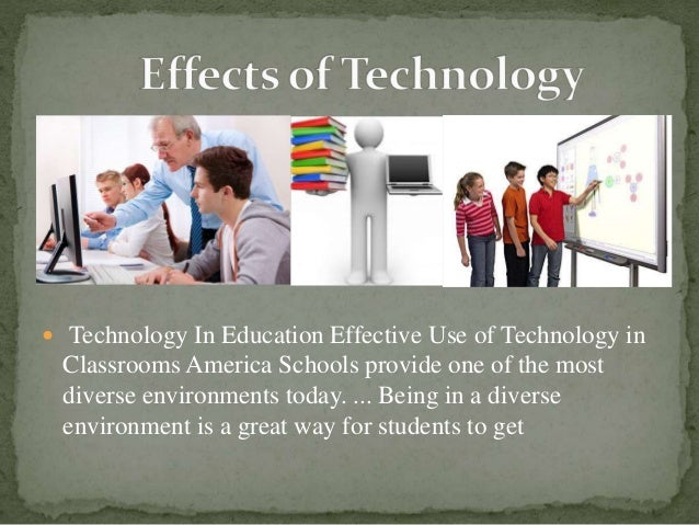  Technology In Education Effective Use of Technology in Classrooms America Schools provide one of the most diverse enviro...