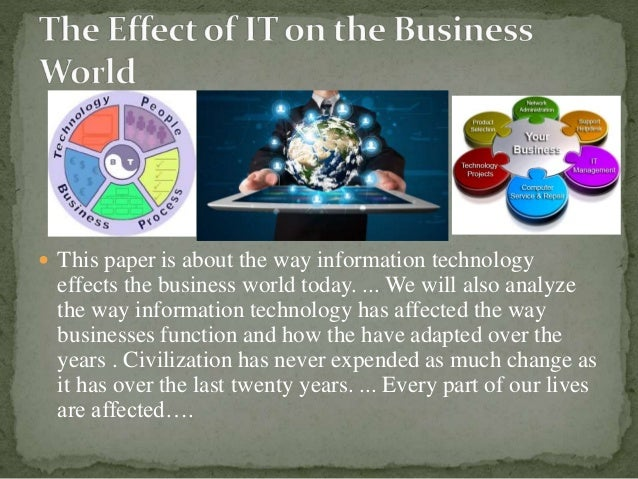  This paper is about the way information technology effects the business world today. ... We will also analyze the way in...