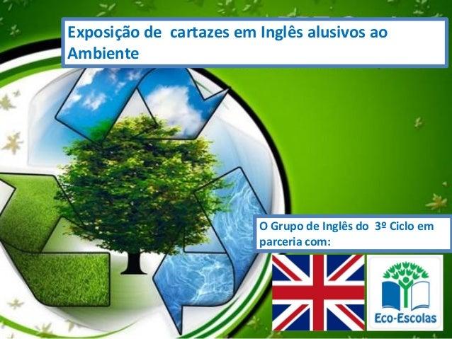 Exposição de cartazes em Inglês alusivos ao Ambiente O Grupo de Inglês do 3º Ciclo em parceria com: