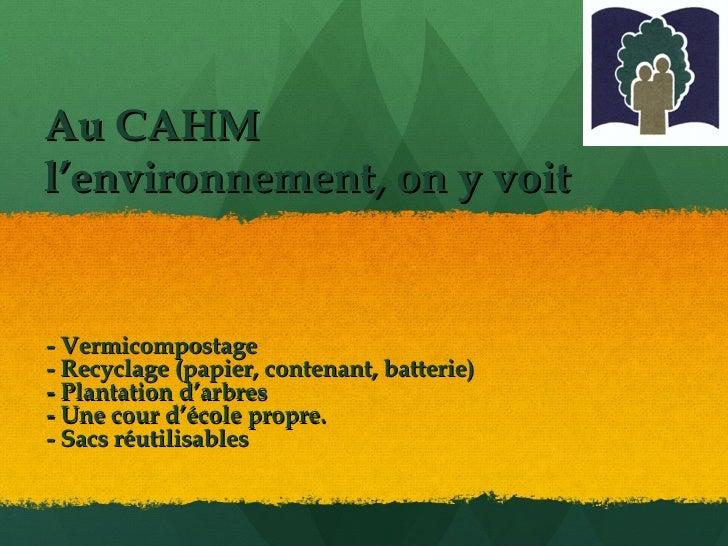 Au CAHM  l'environnement, on y voit - Vermicompostage - Recyclage (papier, contenant, batterie) - Plantation d'arbres - Un...