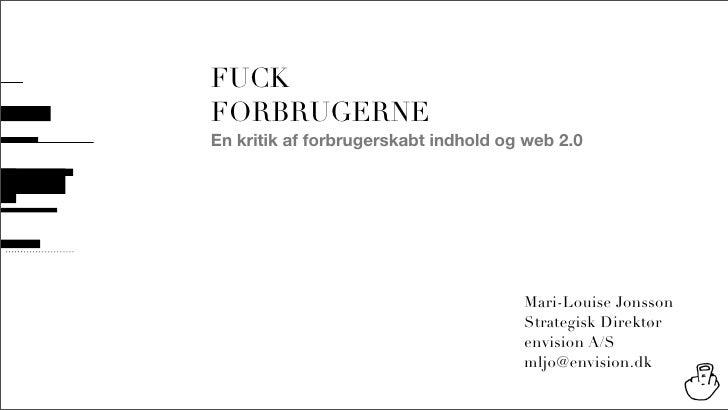 FUCK FORBRUGERNE En kritik af forbrugerskabt indhold og web 2.0                                           Mari-Louise Jons...
