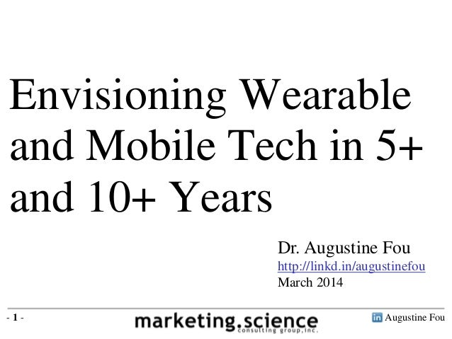 Augustine Fou- 1 - Dr. Augustine Fou http://linkd.in/augustinefou March 2014 Envisioning Wearable and Mobile Tech in 5+ an...