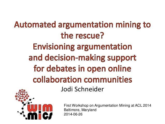 Jodi Schneider First Workshop on Argumentation Mining at ACL 2014 Baltimore, Maryland 2014-06-26