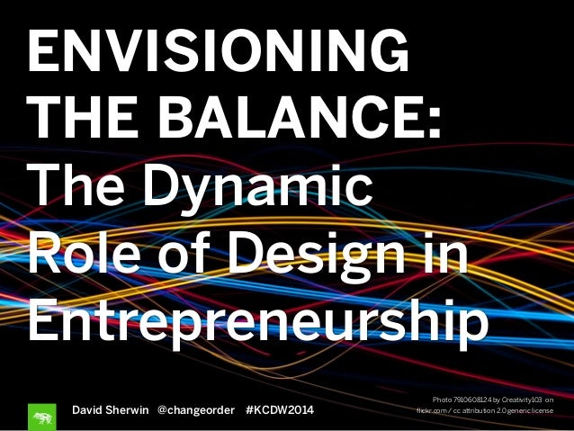 ENVISIONING THE BALANCE: The Dynamic Role of Design in Entrepreneurship David Sherwin @changeorder #KCDW2014 Photo 7910608...