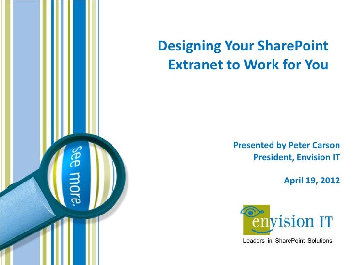 Designing Your SharePoint Extranet to Work for You           Presented by Peter Carson                President, Envision ...