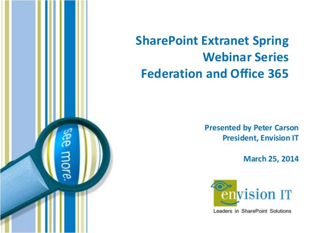 SharePoint Extranet Spring Webinar Series Federation and Office 365 Presented by Peter Carson President, Envision IT March...