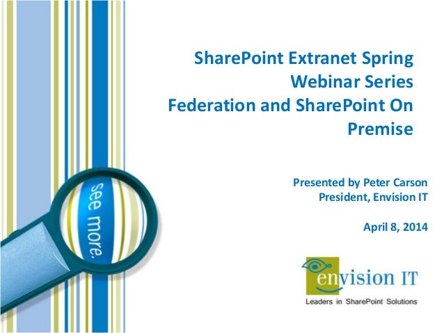 SharePoint Extranet Spring Webinar Series Federation and SharePoint On Premise Presented by Peter Carson President, Envisi...
