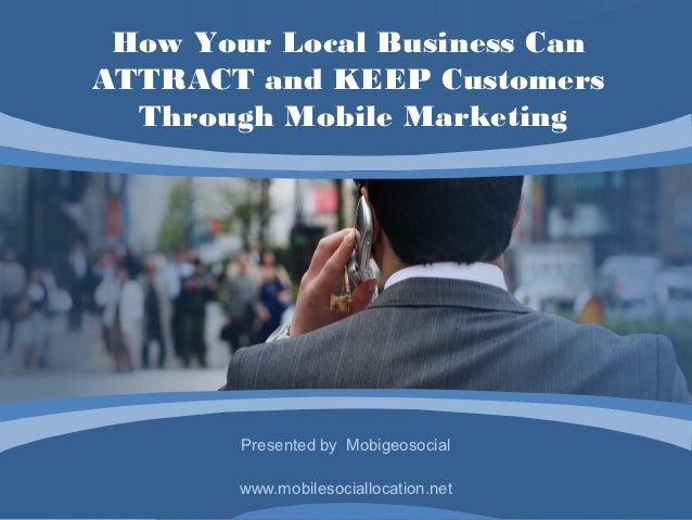 How Your Local Business CanATTRACT and KEEP Customers  Through Mobile Marketing        Presented by Mobigeosocial        w...