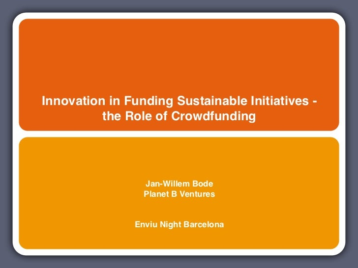 Innovation in Funding Sustainable Initiatives -          the Role of Crowdfunding                 Jan-Willem Bode         ...