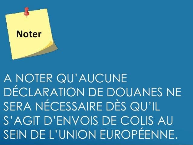 A NOTER QU'AUCUNE DÉCLARATION DE DOUANES NE SERA NÉCESSAIRE DÈS QU'IL S'AGIT D'ENVOIS DE COLIS AU SEIN DE L'UNION EUROPÉEN...