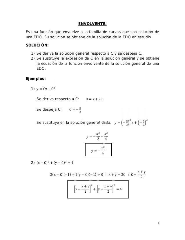 1 ENVOLVENTE. Es una función que envuelve a la familia de curvas que son solución de una EDO. Su solución se obtiene de la...