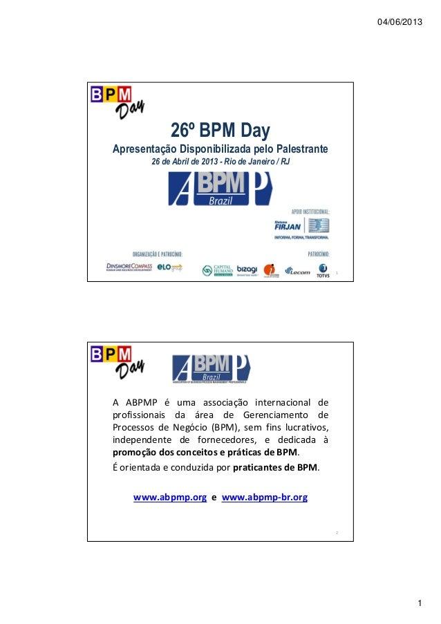 04/06/2013 1 1 26º BPM Day Apresentação Disponibilizada pelo Palestrante 26 de Abril de 2013 - Rio de Janeiro / RJ 2 A ABP...
