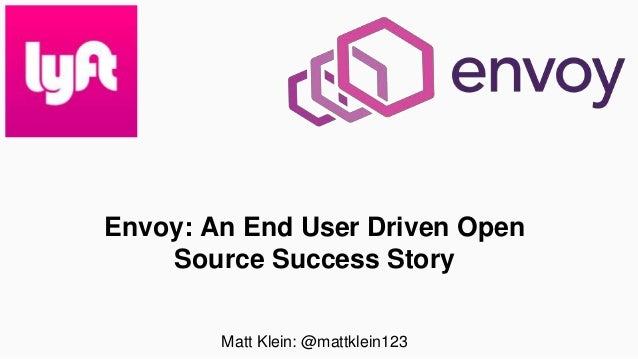 Envoy: An End User Driven Open Source Success Story Matt Klein: @mattklein123