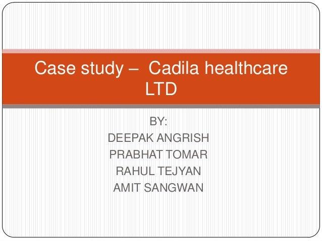Case study – Cadila healthcare             LTD               BY:        DEEPAK ANGRISH        PRABHAT TOMAR         RAHUL ...