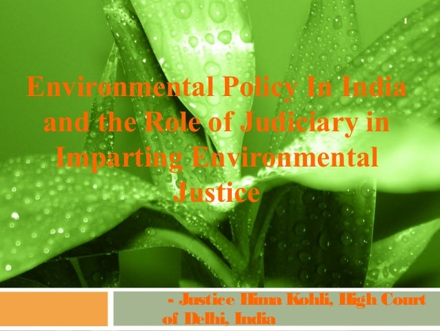 Environmental Policy In Indiaand the Role of Judiciary inImparting EnvironmentalJustice- Justice Hima Kohli, High Courtof ...