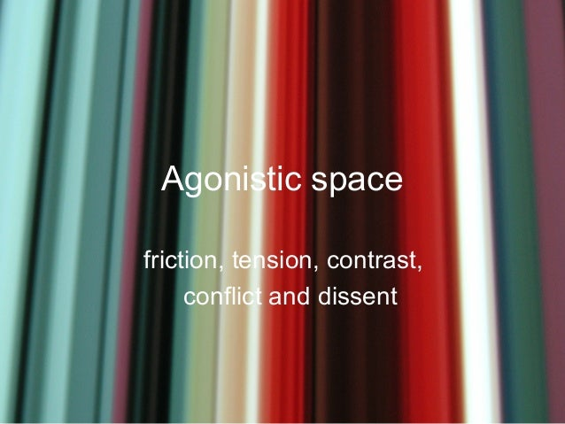 Agonistic spacefriction, tension, contrast,     conflict and dissent