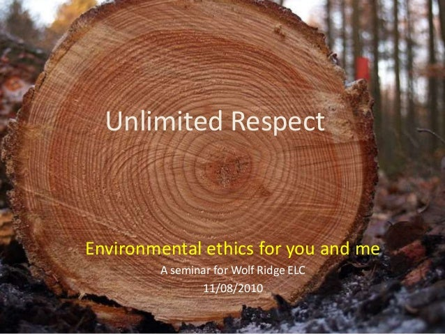 Environmental ethics for you and me A seminar for Wolf Ridge ELC 11/08/2010 Unlimited Respect