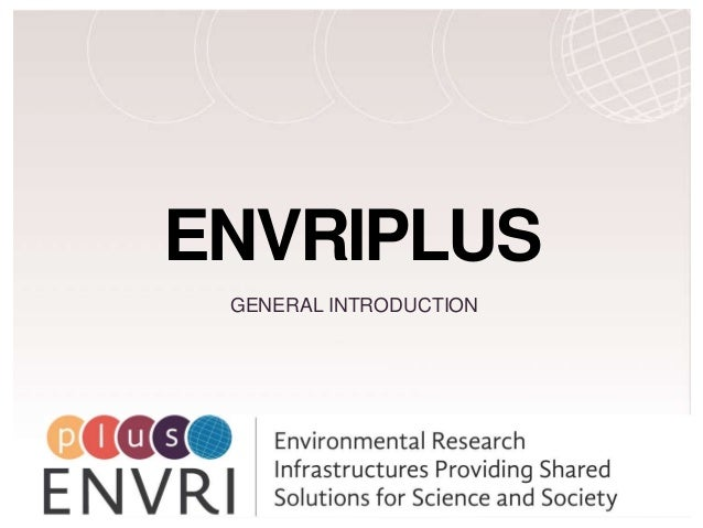 H2020 Project Project Number: 654182 ENVRIPLUS GENERAL INTRODUCTION