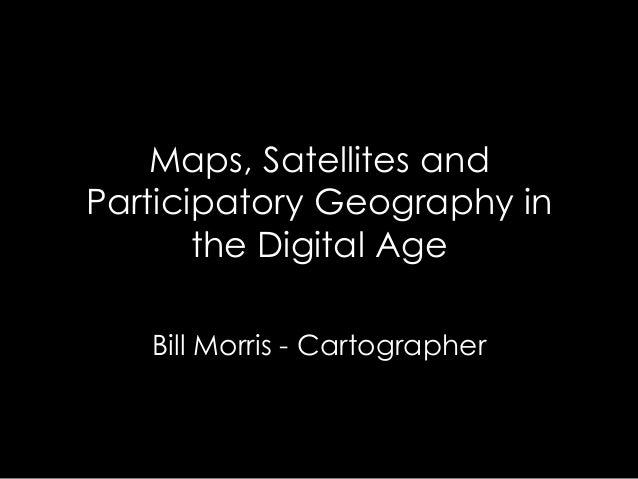 Maps, Satellites and Participatory Geography in the Digital Age Bill Morris - Cartographer