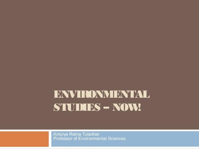 ENVIRONMENTAL STUDIES – NOW! Amulya Ratna Tuladhar Professor of Environmental Sciences