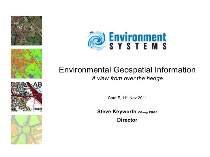 Environmental Geospatial Information A view from over the hedge Cardiff, 11 th  Nov 2011 Steve Keyworth , CGeog, FRGS Dire...