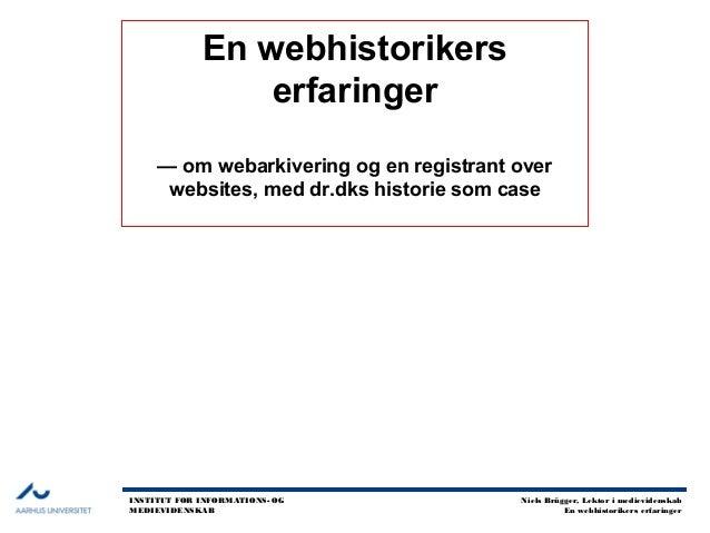 INSTITUT FOR INFORMATIONS- OG MEDIEVIDENSKAB Niels Brügger, Lektor i medievidenskab En webhistorikers erfaringer En webhis...
