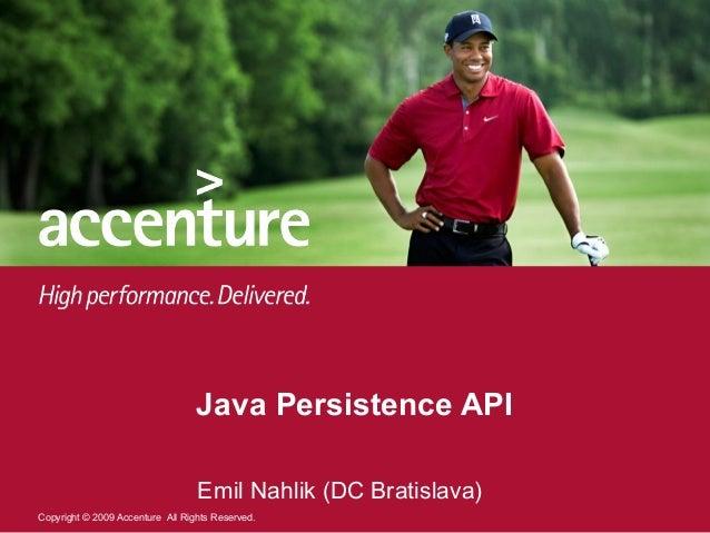 Java Persistence API                                  Emil Nahlik (DC Bratislava)Copyright © 2009 Accenture All Rights Res...