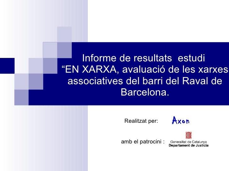 """Informe de resultats  estudi  """"EN XARXA, avaluació de les xarxes associatives del barri del Raval de Barcelona. Realitzat ..."""
