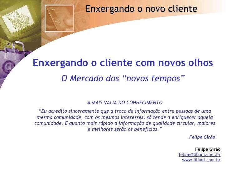 """Enxergando o cliente com novos olhos   O Mercado dos """"novos tempos"""" Felipe Girão [email_address] www.liliani.com.br A MAIS..."""