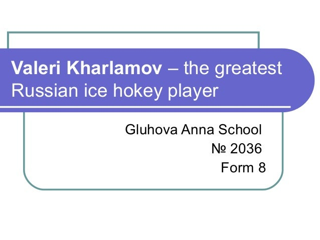 Valeri Kharlamov – the greatest Russian ice hokey player Gluhova Anna School № 2036 Form 8