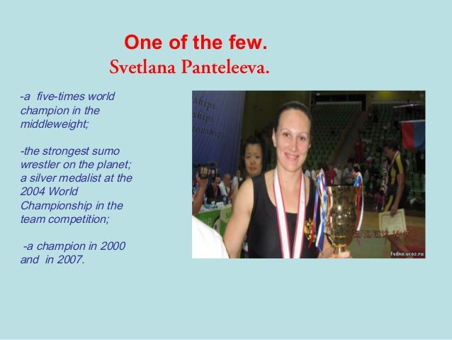 One of the few. Svetlana Panteleeva. -a five-times world champion in the middleweight;  -the strongest sumo wrestler on th...