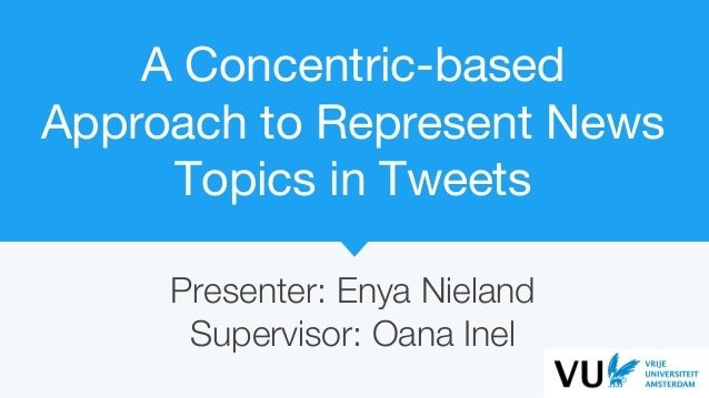 A Concentric-based Approach to Represent News Topics in Tweets Presenter: Enya Nieland Supervisor: Oana Inel