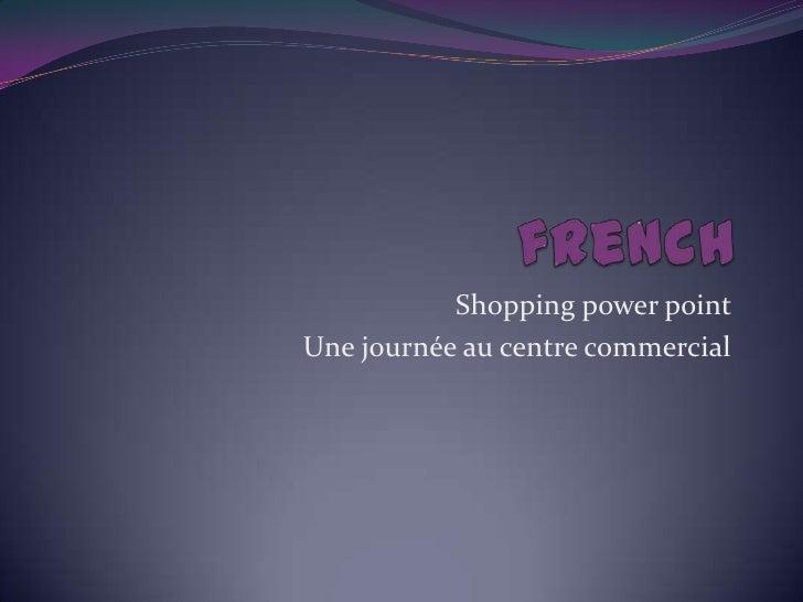 french<br />Shopping power point <br />Unejournée au centre commercial<br />