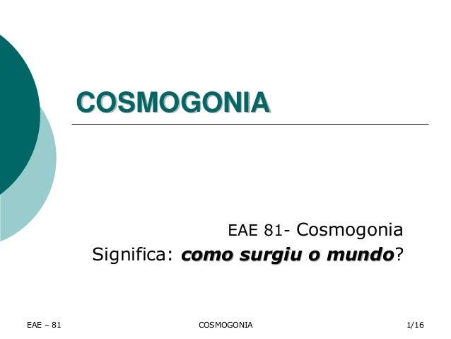 EAE – 81 COSMOGONIA COSMOGONIA EAE 81- Cosmogonia Significa: como surgiu o mundo? 1/16