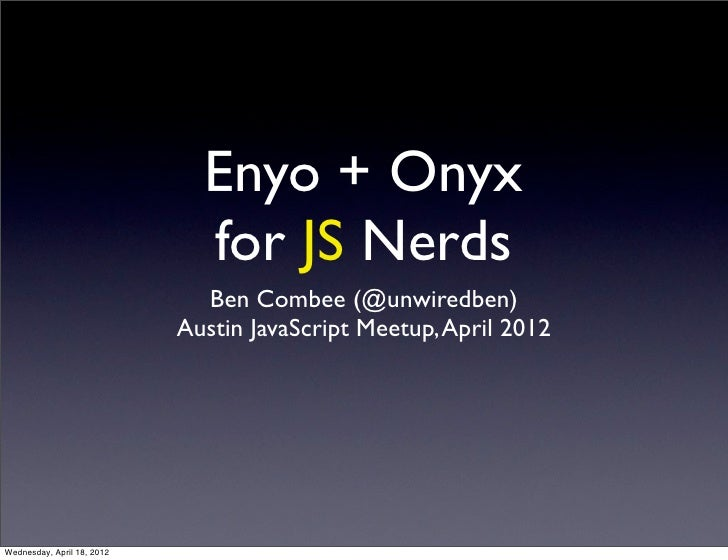 Enyo + Onyx                              for JS Nerds                              Ben Combee (@unwiredben)               ...
