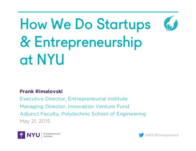@NYUEntrepreneur How We Do Startups & Entrepreneurship at NYU Frank Rimalovski Executive Director, Entrepreneurial Institu...