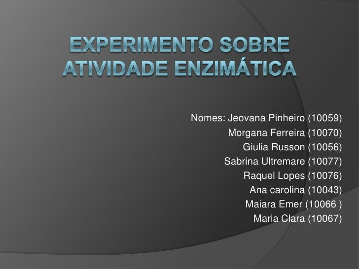 Experimento sobre atividade enzimática<br />Nomes: Jeovana Pinheiro (10059)<br />              Morgana Ferreira (10070)<br...