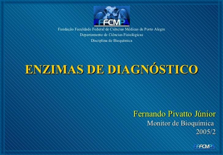 ENZIMAS DE DIAGNÓSTICO Fundação Faculdade Federal de Ciências Médicas de Porto Alegre Departamento de Ciências Fisiológica...