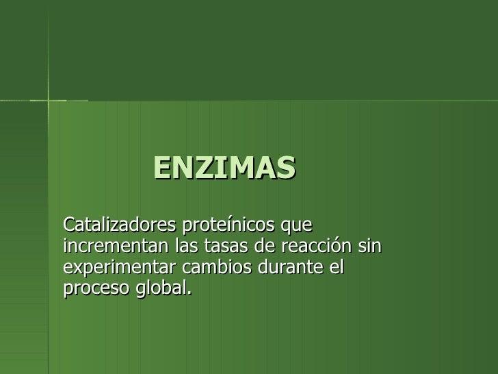 ENZIMASCatalizadores proteínicos queincrementan las tasas de reacción sinexperimentar cambios durante elproceso global.
