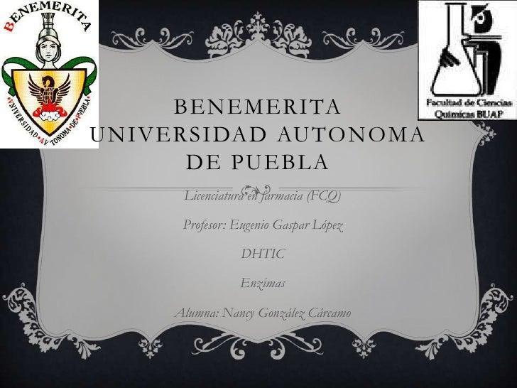 BENEMERITAUNIVERSIDAD AUTONOMA      DE PUEBLA      Licenciatura en farmacia (FCQ)      Profesor: Eugenio Gaspar López     ...