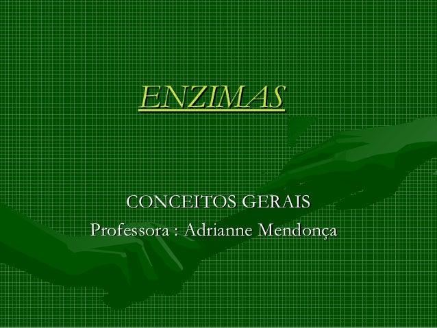 ENZIMAS    CONCEITOS GERAISProfessora : Adrianne Mendonça