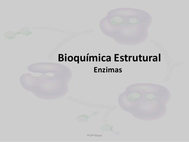 Bioquímica Estrutural         Enzimas     Profª Kasue
