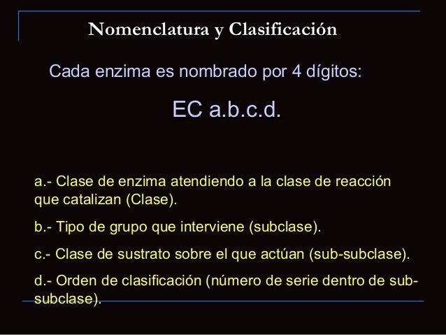 Cada enzima es nombrado por 4 dígitos:Cada enzima es nombrado por 4 dígitos:EC a.b.c.d.EC a.b.c.d.a.- Clase de enzima aten...