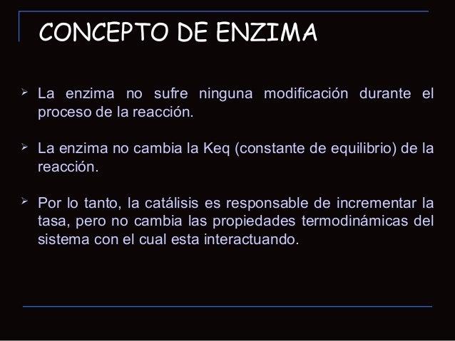 CONCEPTO DE ENZIMA La enzima no sufre ninguna modificación durante elproceso de la reacción. La enzima no cambia la Keq ...